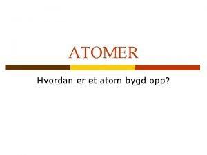 ATOMER Hvordan er et atom bygd opp Atom