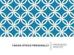 TAKING ETHICS PERSONALLY Kelley Monterusso January 2016 ETHICS