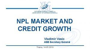 NPL MARKET AND CREDIT GROWTH Vladimir Vasic ASB
