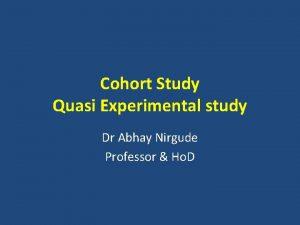 Cohort Study Quasi Experimental study Dr Abhay Nirgude