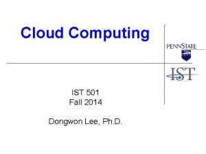 Cloud Computing IST 501 Fall 2014 Dongwon Lee