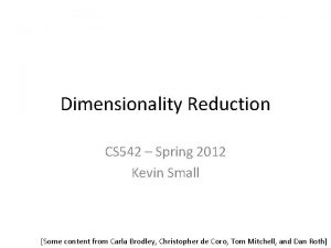 Dimensionality Reduction CS 542 Spring 2012 Kevin Small