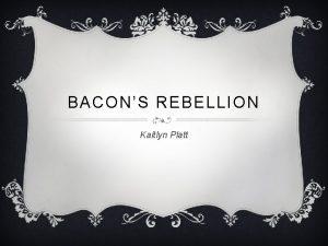 BACONS REBELLION Kaitlyn Platt BASICS 5 WS Who