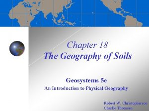 Chapter 18 The Geography of Soils Geosystems 5