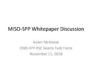 MISOSPP Whitepaper Discussion Adam Mc Kinnie OMSSPP RSC