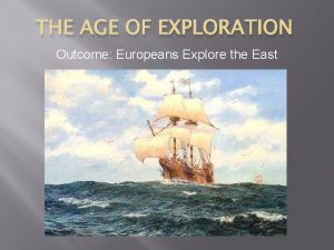 THE AGE OF EXPLORATION Outcome Europeans Explore the