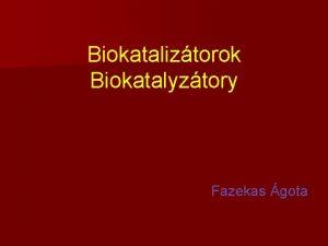 Biokataliztorok Biokatalyztory Fazekas gota Kataliztor olyan kmiai anyag