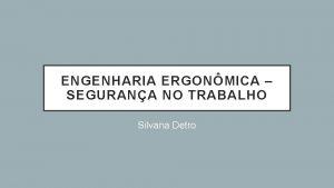ENGENHARIA ERGONMICA SEGURANA NO TRABALHO Silvana Detro SEGURANA