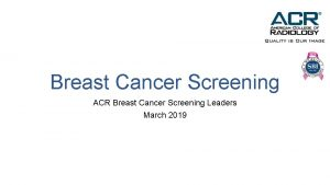 Breast Cancer Screening ACR Breast Cancer Screening Leaders