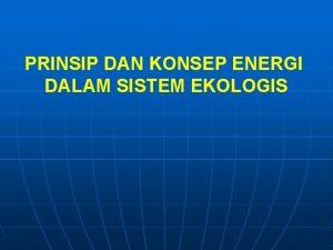 PRINSIP DAN KONSEP ENERGI DALAM SISTEM EKOLOGIS Energi