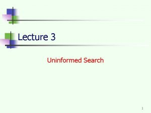 Lecture 3 Uninformed Search 1 Uninformed search strategies
