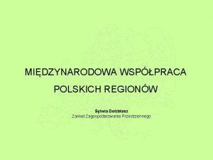 MIDZYNARODOWA WSPPRACA POLSKICH REGIONW Sylwia Dozbasz Zakad Zagospodarowania