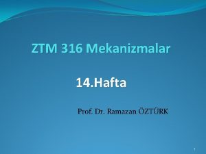 ZTM 316 Mekanizmalar 14 Hafta Prof Dr Ramazan
