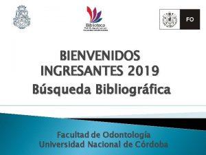 BIENVENIDOS INGRESANTES 2019 Bsqueda Bibliogrfica Facultad de Odontologa