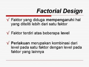 Factorial Design Faktor yang diduga mempengaruhi hal yang