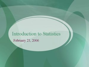 Introduction to Statistics February 21 2006 Statistics and