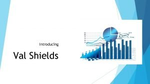 Introducing Val Shields Val Shields Worked in highly