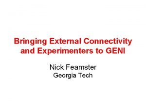 Bringing External Connectivity and Experimenters to GENI Nick