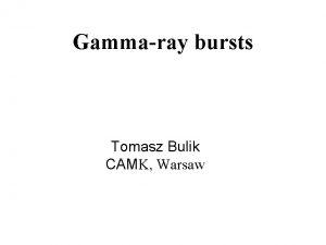 Gammaray bursts Tomasz Bulik CAMK Warsaw Outline Observations