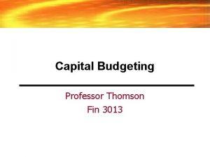 Capital Budgeting Professor Thomson Fin 3013 Capital Budgeting