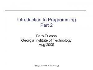 Introduction to Programming Part 2 Barb Ericson Georgia