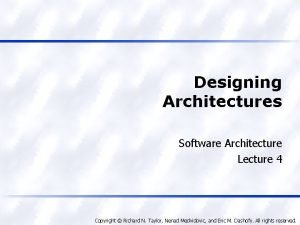Designing Architectures Software Architecture Lecture 4 Copyright Richard