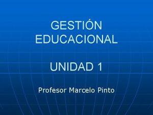 GESTIN EDUCACIONAL UNIDAD 1 Profesor Marcelo Pinto Administracin