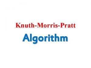 KnuthMorrisPratt Algorithm Knuth Morris Pratt algorithm is a