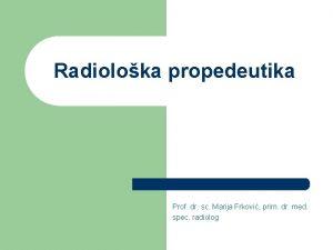 Radioloka propedeutika Prof dr sc Marija Frkovi prim