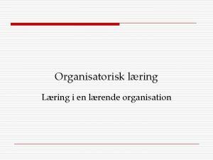 Organisatorisk lring Lring i en lrende organisation Globalisering