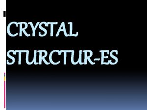CRYSTAL STURCTURES CRYSTAL STRUCTURE CAN BE OBTAINED BY