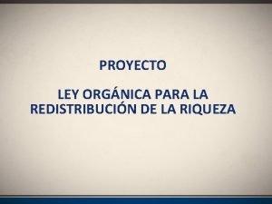 PROYECTO LEY ORGNICA PARA LA REDISTRIBUCIN DE LA