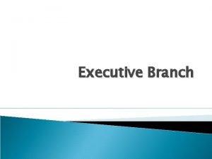 Executive Branch Executive Branch The Presidents power can