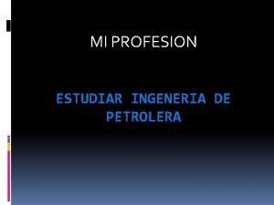MI PROFESION ESTUDIAR INGENERIA DE PETROLERA UNIVERSIDAD EN