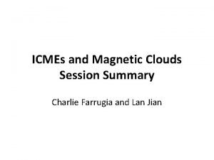 ICMEs and Magnetic Clouds Session Summary Charlie Farrugia