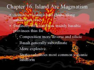 Chapter 16 Island Arc Magmatism Arcuate volcanic island