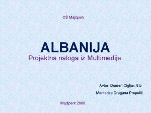 O Majperk ALBANIJA Projektna naloga iz Multimedije Avtor
