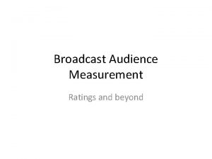 Broadcast Audience Measurement Ratings and beyond Audience measurement