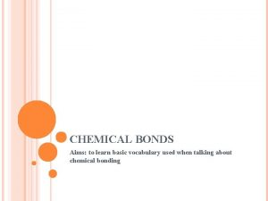 CHEMICAL BONDS Aims to learn basic vocabulary used