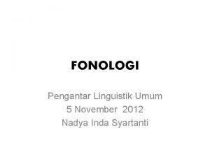 FONOLOGI Pengantar Linguistik Umum 5 November 2012 Nadya