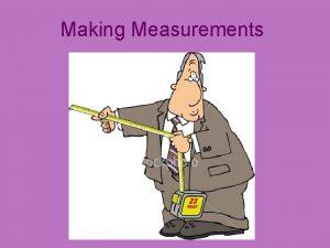 Making Measurements Two Types of Measurements Qualitative Quantitative
