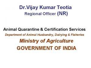 Dr Vijay Kumar Teotia Regional Officer NR Animal