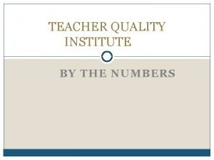 TEACHER QUALITY INSTITUTE BY THE NUMBERS FEA CONFERENCE