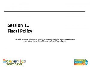 Session 11 Fiscal Policy Disclaimer The views expressed