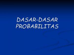 DASARDASAR PROBABILITAS DASARDASAR PROBABILITAS Peranan probabilitas n Teori