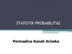 STATISTIK PROBABILITAS Permadina Kanah Arieska DISTRIBUSI PROBABILITAS Probabilitas