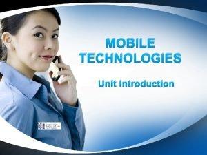 MOBILE TECHNOLOGIES Unit Introduction Introduction Mobile technologies is