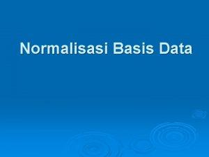 Normalisasi Basis Data Normalisasi adalah proses pembentukan struktur