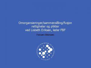 Omorgansieringersammenslingfusjon rettigheter og plikter ved Lisbeth Eriksen leder