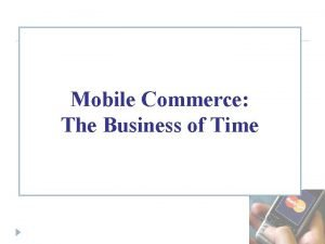 Mobile Commerce The Business of Time ELECTRONIC COMMERCE